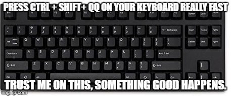 Keyboard |  PRESS CTRL + SHIFT+ QQ ON YOUR KEYBOARD REALLY FAST; TRUST ME ON THIS, SOMETHING GOOD HAPPENS. | image tagged in keyboard,memes,fast,control,good,something | made w/ Imgflip meme maker