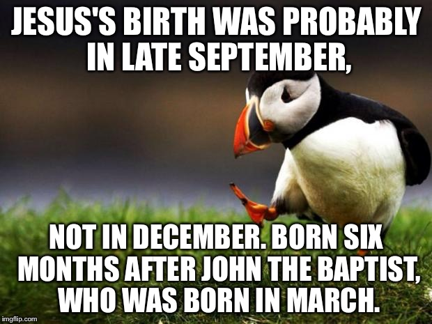 Bible rules out December 25 | JESUS'S BIRTH WAS PROBABLY IN LATE SEPTEMBER, NOT IN DECEMBER. BORN SIX MONTHS AFTER JOHN THE BAPTIST, WHO WAS BORN IN MARCH. | image tagged in memes,unpopular opinion puffin,jesus christ,christmas memes,john the baptist,september | made w/ Imgflip meme maker