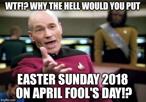 Easter Sunday is on April Fool's Day | WTF!? WHY THE HELL WOULD YOU PUT EASTER SUNDAY 2018 ON APRIL FOOL'S DAY!? | image tagged in memes,picard wtf,happy easter,april fools day,2018,jesus christ | made w/ Imgflip meme maker