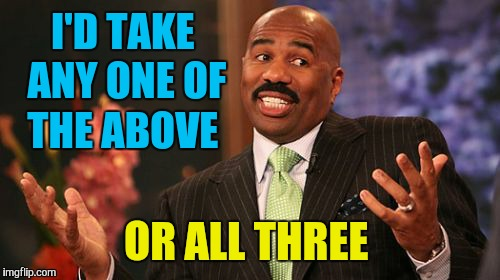 Steve Harvey Meme | I'D TAKE ANY ONE OF THE ABOVE OR ALL THREE | image tagged in memes,steve harvey | made w/ Imgflip meme maker