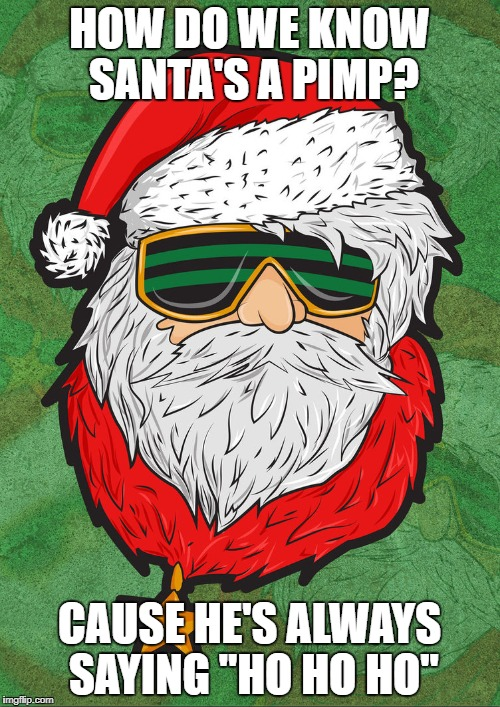 "HOW DO WE KNOW SANTA'S A PIMP? CAUSE HE'S ALWAYS SAYING ""HO HO HO"" 