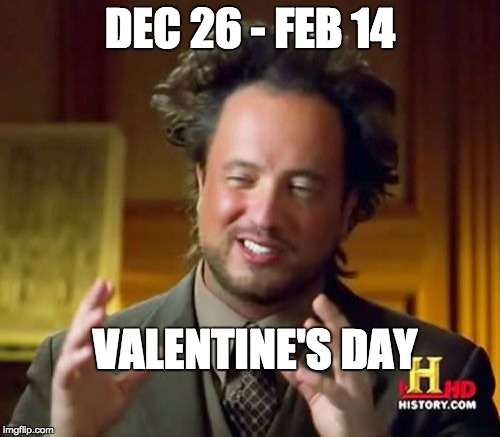 Valentine's Day and stores | DEC 26 - FEB 14 VALENTINE'S DAY | image tagged in memes,ancient aliens,valentine's day,valentines day,store,true | made w/ Imgflip meme maker