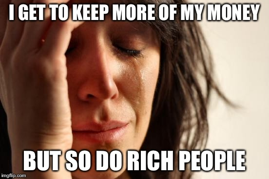 First World Problems Meme | I GET TO KEEP MORE OF MY MONEY BUT SO DO RICH PEOPLE | image tagged in memes,first world problems | made w/ Imgflip meme maker