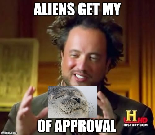 Aliens guy approved. | ALIENS GET MY OF APPROVAL | image tagged in memes,ancient aliens | made w/ Imgflip meme maker