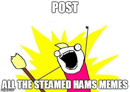 Steamed Hams, Not Clams | POST ALL THE STEAMED HAMS MEMES | image tagged in memes,x all the y | made w/ Imgflip meme maker