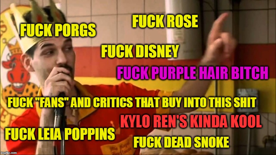 "last jedi sucks | F**K PORGS F**K LEIA POPPINS F**K ROSE F**K DEAD SNOKE F**K DISNEY KYLO REN'S KINDA KOOL F**K PURPLE HAIR B**CH F**K ""FANS"" AND CRITICS THAT 