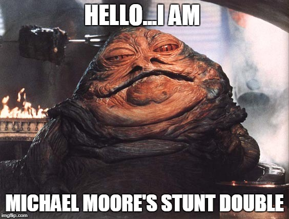 HELLO...I AM MICHAEL MOORE'S STUNT DOUBLE | image tagged in jabba the hutt | made w/ Imgflip meme maker