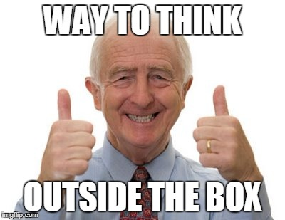 old man two thumbs up | WAY TO THINK OUTSIDE THE BOX | image tagged in old man two thumbs up | made w/ Imgflip meme maker