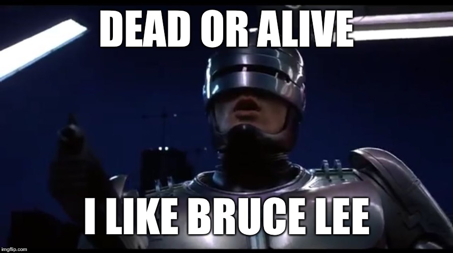 Have a nice day | DEAD OR ALIVE I LIKE BRUCE LEE | image tagged in robocop,robot,murphy its you,eddie murphy,go murphy,ali and murphy is | made w/ Imgflip meme maker