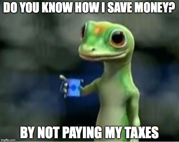 Okay... | DO YOU KNOW HOW I SAVE MONEY? BY NOT PAYING MY TAXES | image tagged in geico gecko,taxes,tax,paid | made w/ Imgflip meme maker