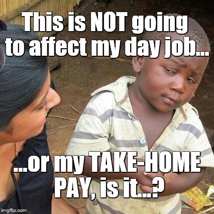 Third World Skeptical Kid Meme | This is NOT going to affect my day job... ...or my TAKE-HOME PAY, is it...? | image tagged in memes,third world skeptical kid | made w/ Imgflip meme maker