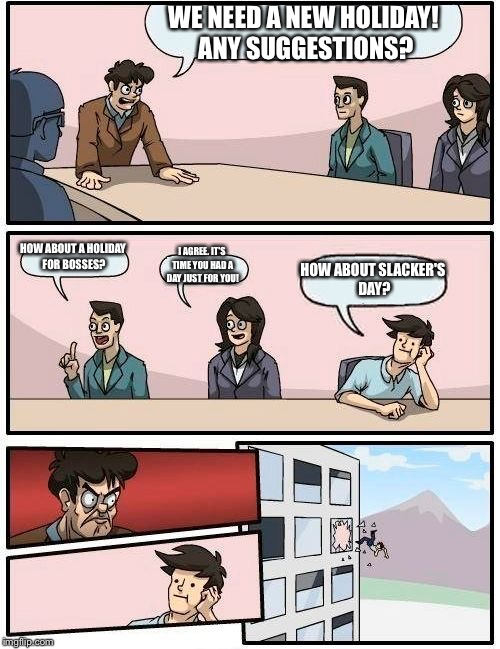 Boardroom Meeting Suggestion Meme | WE NEED A NEW HOLIDAY! ANY SUGGESTIONS? HOW ABOUT A HOLIDAY FOR BOSSES? I AGREE. IT'S TIME YOU HAD A DAY JUST FOR YOU! HOW ABOUT SLACKER'S D | image tagged in memes,boardroom meeting suggestion | made w/ Imgflip meme maker