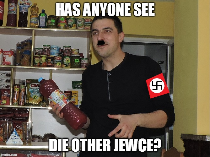 My Cousin | HAS ANYONE SEE DIE OTHER JEWCE? | image tagged in made a meme out of my cousin | made w/ Imgflip meme maker