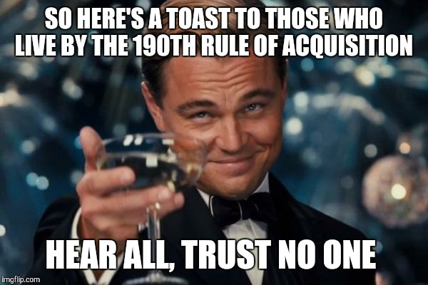 Also, the 47th Rule of Acquisition: Never trust a man wearing a better suit than your own!  | SO HERE'S A TOAST TO THOSE WHO LIVE BY THE 190TH RULE OF ACQUISITION HEAR ALL, TRUST NO ONE | image tagged in memes,leonardo dicaprio cheers | made w/ Imgflip meme maker