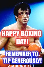 Happy Boxing Day!Remember to tip your postal worker, newspaper boy, gardener,  etc generously! | REMEMBER TO TIP GENEROUSLY! HAPPY BOXING DAY! | image tagged in boxing day,rocky balboa,sylvester stallone | made w/ Imgflip meme maker