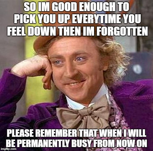 Creepy Condescending Wonka Meme | SO IM GOOD ENOUGH TO PICK YOU UP EVERYTIME YOU FEEL DOWN THEN IM FORGOTTEN PLEASE REMEMBER THAT WHEN I WILL BE PERMANENTLY BUSY FROM NOW ON | image tagged in memes,creepy condescending wonka | made w/ Imgflip meme maker