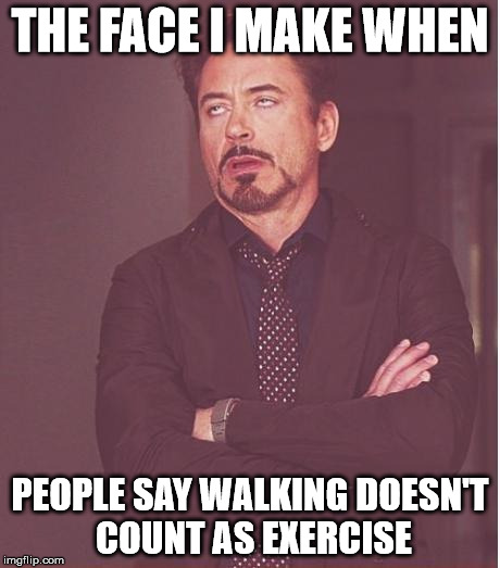 Face You Make Robert Downey Jr Meme | THE FACE I MAKE WHEN PEOPLE SAY WALKING DOESN'T COUNT AS EXERCISE | image tagged in memes,face you make robert downey jr | made w/ Imgflip meme maker