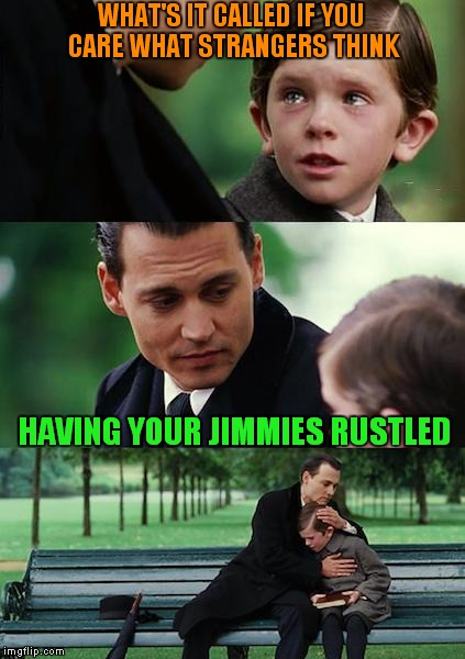 Finding Neverland Meme | WHAT'S IT CALLED IF YOU CARE WHAT STRANGERS THINK HAVING YOUR JIMMIES RUSTLED | image tagged in memes,finding neverland | made w/ Imgflip meme maker