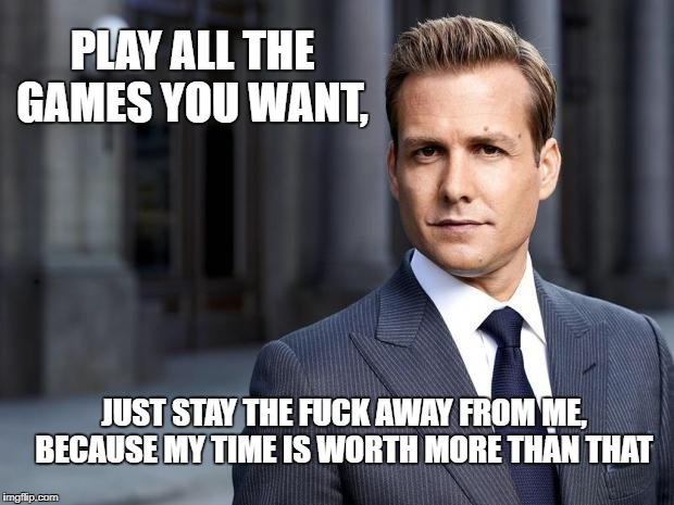 Harvey from Suits  | PLAY ALL THE GAMES YOU WANT, JUST STAY THE F**K AWAY FROM ME, BECAUSE MY TIME IS WORTH MORE THAN THAT | image tagged in harvey from suits | made w/ Imgflip meme maker