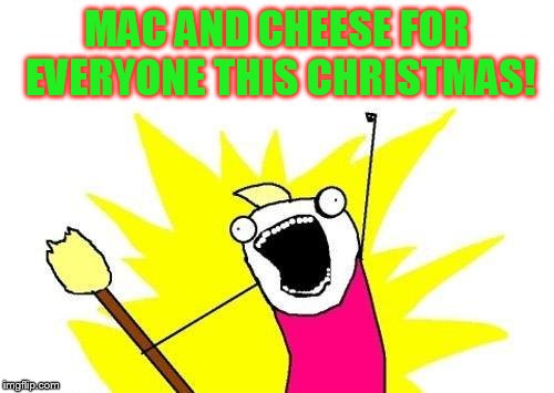 X All The Y Meme | MAC AND CHEESE FOR EVERYONE THIS CHRISTMAS! | image tagged in memes,x all the y | made w/ Imgflip meme maker