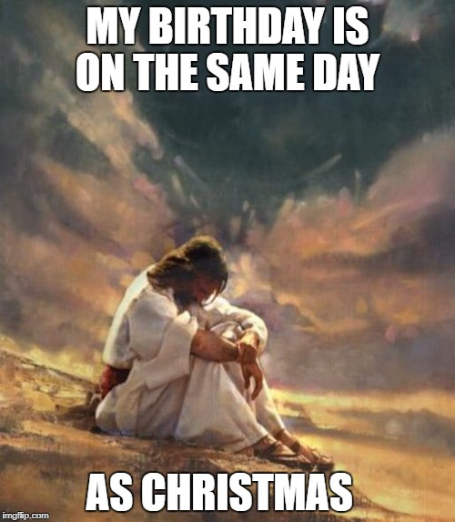 MY BIRTHDAY IS ON THE SAME DAY AS CHRISTMAS | image tagged in memes,christmas,jesus,birthday | made w/ Imgflip meme maker