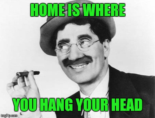 HOME IS WHERE YOU HANG YOUR HEAD | made w/ Imgflip meme maker