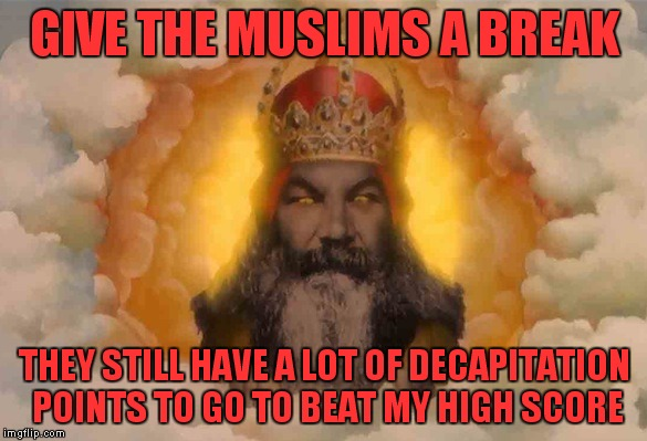GIVE THE MUSLIMS A BREAK THEY STILL HAVE A LOT OF DECAPITATION POINTS TO GO TO BEAT MY HIGH SCORE | made w/ Imgflip meme maker