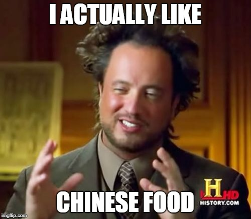 Ancient Aliens Meme | I ACTUALLY LIKE CHINESE FOOD | image tagged in memes,ancient aliens | made w/ Imgflip meme maker