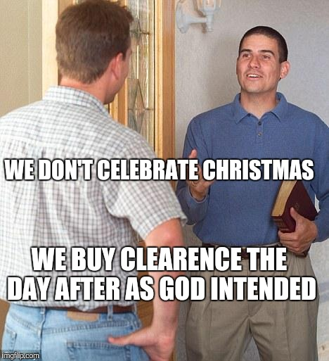 Jehovah's Witness | WE DON'T CELEBRATE CHRISTMAS WE BUY CLEARENCE THE DAY AFTER AS GOD INTENDED | image tagged in jehovah's witness | made w/ Imgflip meme maker