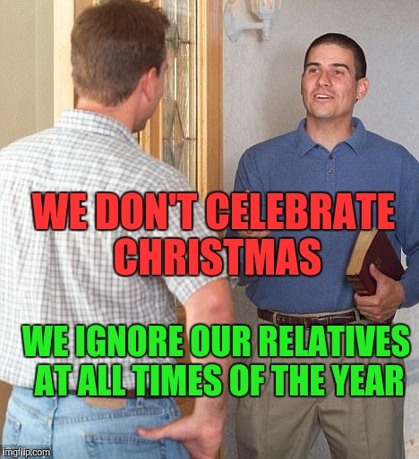 Jehovah's Witness | WE DON'T CELEBRATE CHRISTMAS WE IGNORE OUR RELATIVES AT ALL TIMES OF THE YEAR | image tagged in jehovah's witness | made w/ Imgflip meme maker
