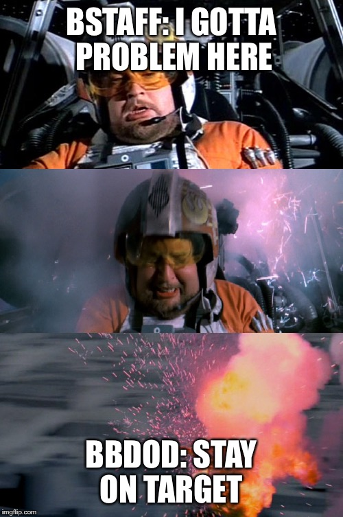 BSTAFF: I GOTTA PROBLEM HERE BBDOD: STAY ON TARGET | image tagged in porkins explodes | made w/ Imgflip meme maker