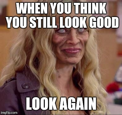 Crack head | WHEN YOU THINK YOU STILL LOOK GOOD LOOK AGAIN | image tagged in crack head | made w/ Imgflip meme maker