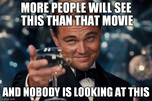 Leonardo Dicaprio Cheers Meme | MORE PEOPLE WILL SEE THIS THAN THAT MOVIE AND NOBODY IS LOOKING AT THIS | image tagged in memes,leonardo dicaprio cheers | made w/ Imgflip meme maker