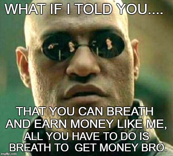 WHAT IF I TOLD YOU.... ALL YOU HAVE TO DO IS BREATH TO  GET MONEY BRO. THAT YOU CAN BREATH AND EARN MONEY LIKE ME, | image tagged in what if i told you | made w/ Imgflip meme maker