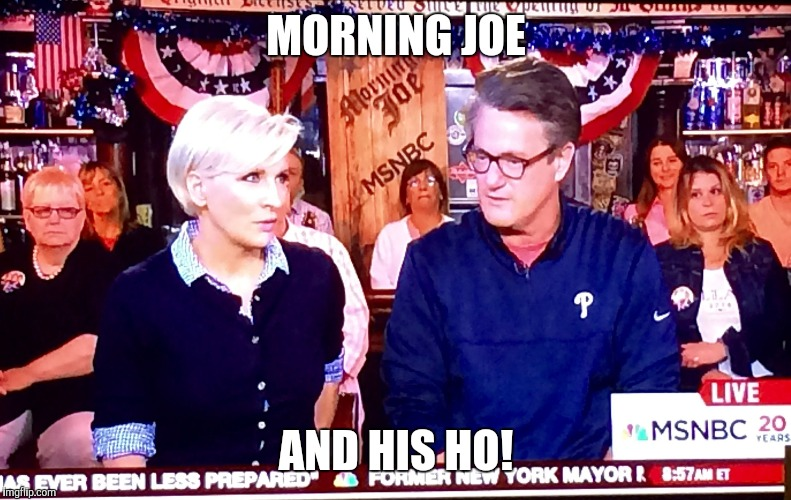 MORNING JOE AND HIS HO! | image tagged in morning joe 1 | made w/ Imgflip meme maker