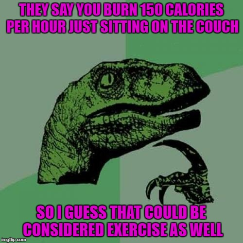Philosoraptor Meme | THEY SAY YOU BURN 150 CALORIES PER HOUR JUST SITTING ON THE COUCH SO I GUESS THAT COULD BE CONSIDERED EXERCISE AS WELL | image tagged in memes,philosoraptor | made w/ Imgflip meme maker