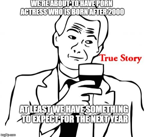 True Story Meme | WE'RE ABOUT TO HAVE PORN ACTRESS WHO IS BORN AFTER 2000 AT LEAST WE HAVE SOMETHING TO EXPECT FOR THE NEXT YEAR | image tagged in memes,true story | made w/ Imgflip meme maker