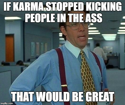 That Would Be Great Meme | IF KARMA STOPPED KICKING PEOPLE IN THE ASS THAT WOULD BE GREAT | image tagged in memes,that would be great | made w/ Imgflip meme maker