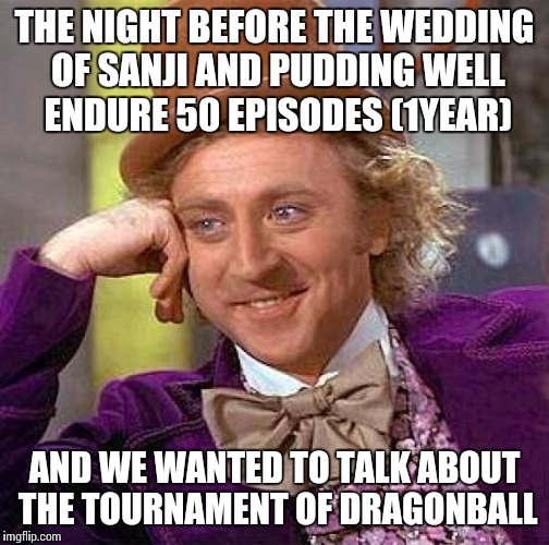 anime logic | THE NIGHT BEFORE THE WEDDING OF SANJI AND PUDDING WELL ENDURE 50 EPISODES (1YEAR) AND WE WANTED TO TALK ABOUT THE TOURNAMENT OF DRAGONBALL | image tagged in memes,creepy condescending wonka,dragon ball z,one piece,funny,anime | made w/ Imgflip meme maker