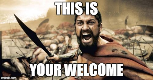 Sparta Leonidas Meme | THIS IS YOUR WELCOME | image tagged in memes,sparta leonidas | made w/ Imgflip meme maker