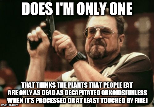 Am I The Only One Around Here Meme | DOES I'M ONLY ONE THAT THINKS THE PLANTS THAT PEOPLE EAT ARE ONLY AS DEAD AS DECAPITATED ORKOIDS(UNLESS WHEN IT'S PROCESSED OR AT LEAST TOUC | image tagged in memes,am i the only one around here | made w/ Imgflip meme maker
