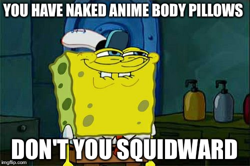 Dont You Squidward Meme | YOU HAVE NAKED ANIME BODY PILLOWS DON'T YOU SQUIDWARD | image tagged in memes,dont you squidward | made w/ Imgflip meme maker