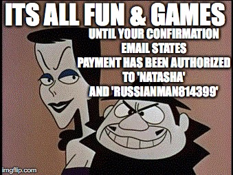 Boris and Natasha | ITS ALL FUN & GAMES UNTIL YOUR CONFIRMATION EMAIL STATES PAYMENT HAS BEEN AUTHORIZED TO 'NATASHA' AND 'RUSSIANMAN814399' | image tagged in boris and natasha | made w/ Imgflip meme maker