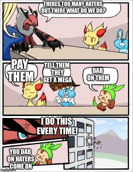 Pokemon board meeting | THERES TOO MANY HATERS OUT THERE WHAT DO WE DO? PAY THEM TELL THEM THEY GET A MEGA DAB ON THEM I DO THIS EVERY TIME! YOU DAB ON HATERS COME  | image tagged in pokemon board meeting,scumbag | made w/ Imgflip meme maker