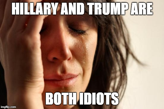 First World Problems Meme | HILLARY AND TRUMP ARE BOTH IDIOTS | image tagged in memes,first world problems | made w/ Imgflip meme maker