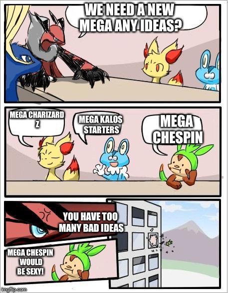 Pokemon board meeting | WE NEED A NEW MEGA ANY IDEAS? MEGA CHARIZARD Z MEGA KALOS STARTERS YOU HAVE TOO MANY BAD IDEAS MEGA CHESPIN MEGA CHESPIN WOULD BE SEXY! | image tagged in pokemon board meeting | made w/ Imgflip meme maker