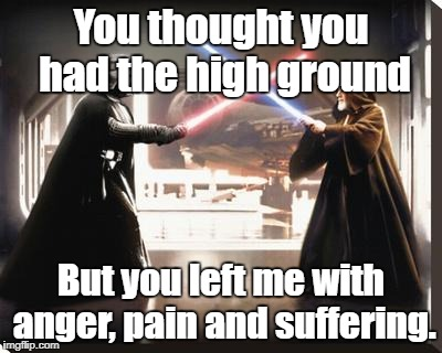 darth vader vs obi wan | You thought you had the high ground But you left me with anger, pain and suffering. | image tagged in darth vader vs obi wan | made w/ Imgflip meme maker