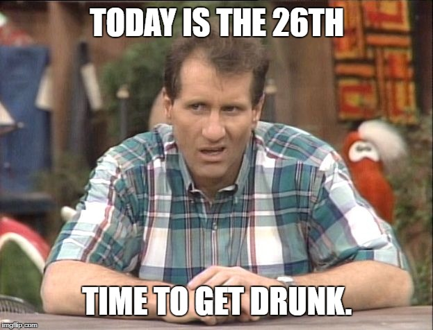 TODAY IS THE 26TH TIME TO GET DRUNK. | image tagged in al bundy | made w/ Imgflip meme maker