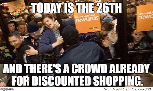 Shopping | TODAY IS THE 26TH AND THERE'S A CROWD ALREADY FOR DISCOUNTED SHOPPING. | image tagged in shopping | made w/ Imgflip meme maker