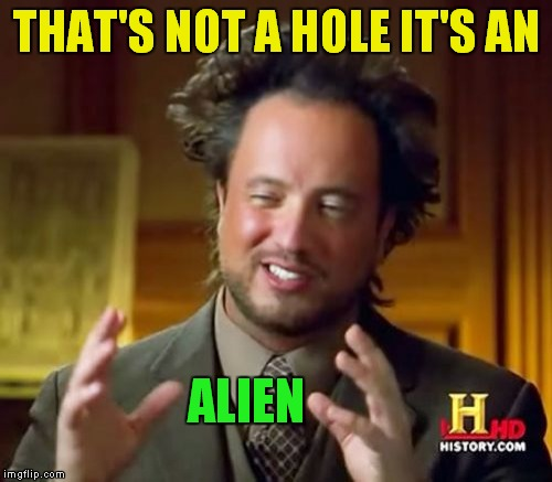 Ancient Aliens Meme | THAT'S NOT A HOLE IT'S AN ALIEN | image tagged in memes,ancient aliens | made w/ Imgflip meme maker